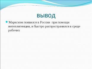 Марксизм появился в России при помощи интеллигенции, и быстро распространился в