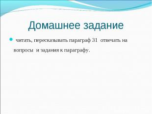 читать, пересказывать параграф 31 отвечать на вопросы и задания к параграфу. чит