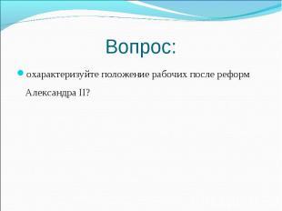 охарактеризуйте положение рабочих после реформ Александра II? охарактеризуйте по