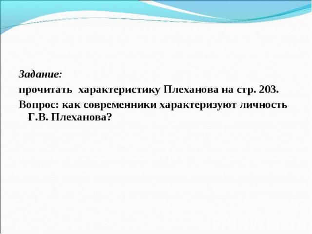 Задание: Задание: прочитать характеристику Плеханова на стр. 203. Вопрос: как современники характеризуют личность Г.В. Плеханова?