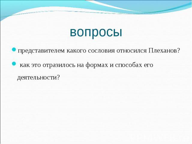 представителем какого сословия относился Плеханов? представителем какого сословия относился Плеханов? как это отразилось на формах и способах его деятельности?