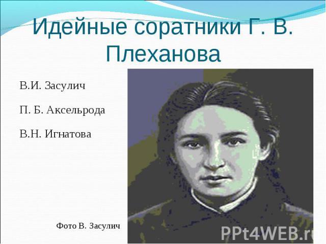 В.И. Засулич В.И. Засулич П. Б. Аксельрода В.Н. Игнатова Фото В. Засулич