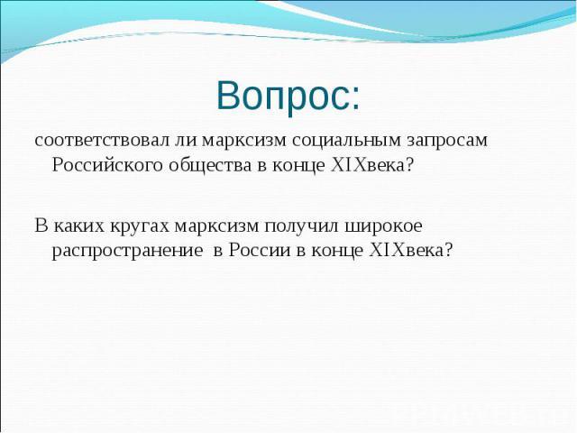 соответствовал ли марксизм социальным запросам Российского общества в конце XIXвека? соответствовал ли марксизм социальным запросам Российского общества в конце XIXвека? В каких кругах марксизм получил широкое распространение в России в конце XIXвека?