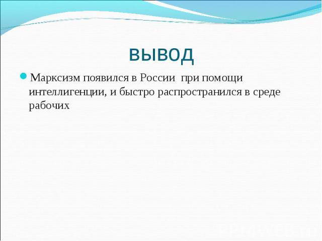 Марксизм появился в России при помощи интеллигенции, и быстро распространился в среде рабочих Марксизм появился в России при помощи интеллигенции, и быстро распространился в среде рабочих