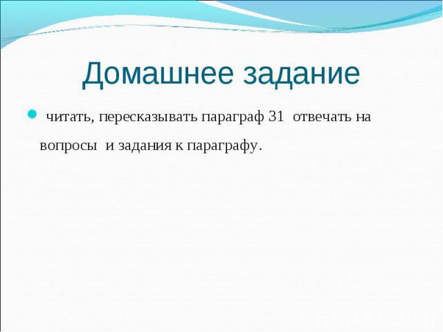 читать, пересказывать параграф 31 отвечать на вопросы и задания к параграфу. читать, пересказывать параграф 31 отвечать на вопросы и задания к параграфу.