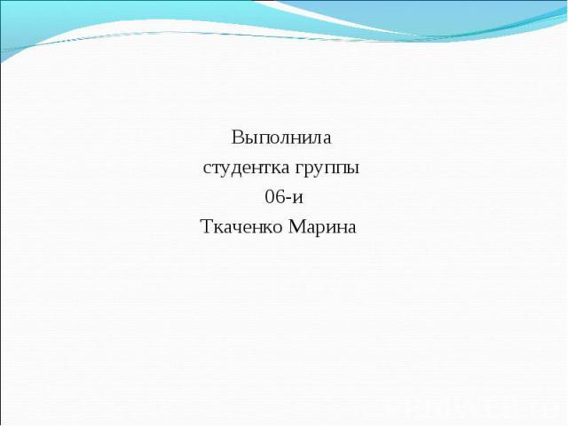 Выполнила Выполнила студентка группы 06-и Ткаченко Марина