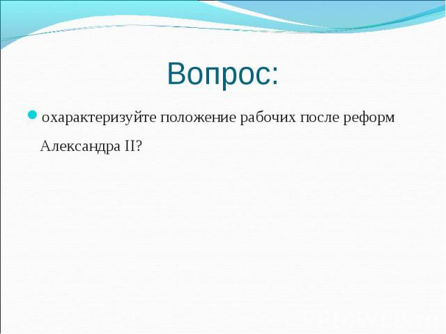 охарактеризуйте положение рабочих после реформ Александра II? охарактеризуйте положение рабочих после реформ Александра II?