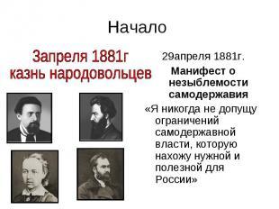Начало 29апреля 1881г. Манифест о незыблемости самодержавия «Я никогда не допущу