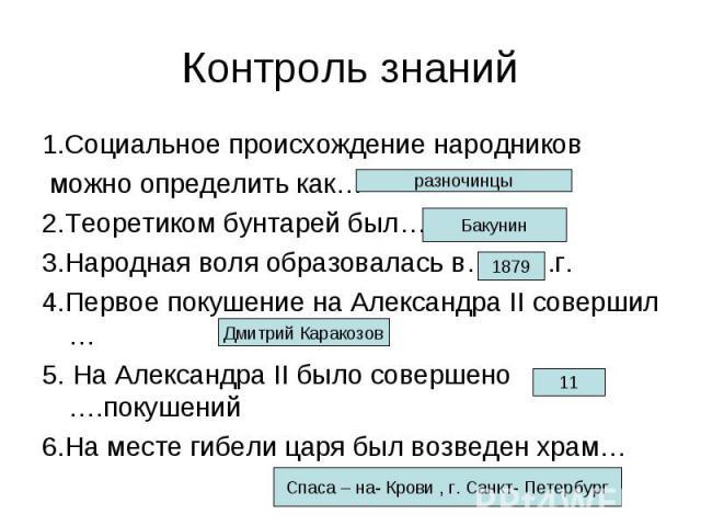 Контроль знаний 1.Социальное происхождение народников можно определить как… 2.Теоретиком бунтарей был… 3.Народная воля образовалась в……….г. 4.Первое покушение на Александра II совершил … 5. На Александра II было совершено ….покушений 6.На месте гибе…
