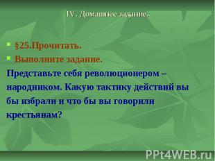 IV. Домашнее задание. §25.Прочитать. Выполните задание. Представьте себя революц