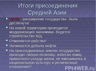 Итоги присоединения Средней Азии ЦЕЛЬ - расширение государства- была достигнута!
