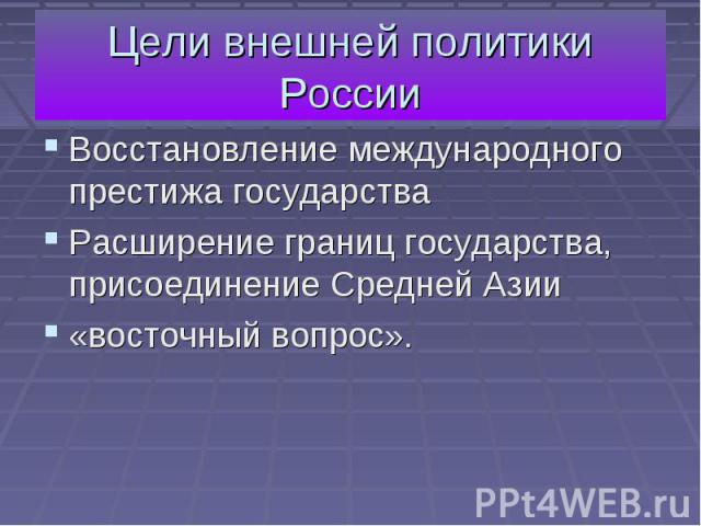 Цели внешней политики России Восстановление международного престижа государства Расширение границ государства, присоединение Средней Азии «восточный вопрос».