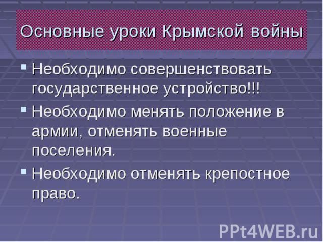 Основные уроки Крымской войны Необходимо совершенствовать государственное устройство!!! Необходимо менять положение в армии, отменять военные поселения. Необходимо отменять крепостное право.