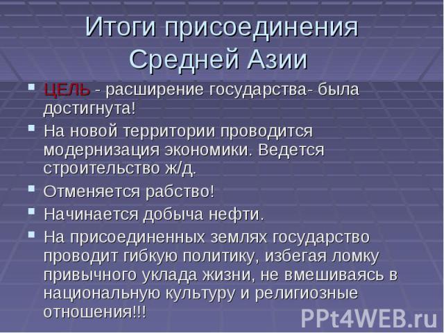 Итоги присоединения Средней Азии ЦЕЛЬ - расширение государства- была достигнута! На новой территории проводится модернизация экономики. Ведется строительство ж/д. Отменяется рабство! Начинается добыча нефти. На присоединенных землях государство пров…