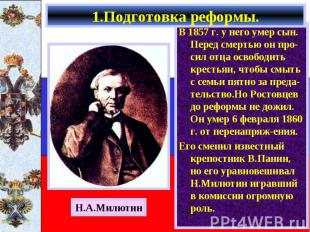 1.Подготовка реформы. В 1857 г. у него умер сын. Перед смертью он про-сил отца о