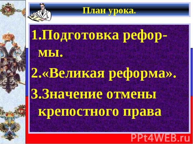 План урока. 1.Подготовка рефор-мы. 2.«Великая реформа». 3.Значение отмены крепостного права