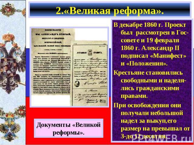 2.«Великая реформа». В декабре 1860 г. Проект был рассмотрен в Гос-совете и 19 февраля 1860 г. Александр II подписал «Манифест» и «Положения». Крестьяне становились свободными и наделя-лись гражданскими правами. При освобождении они получали небольш…