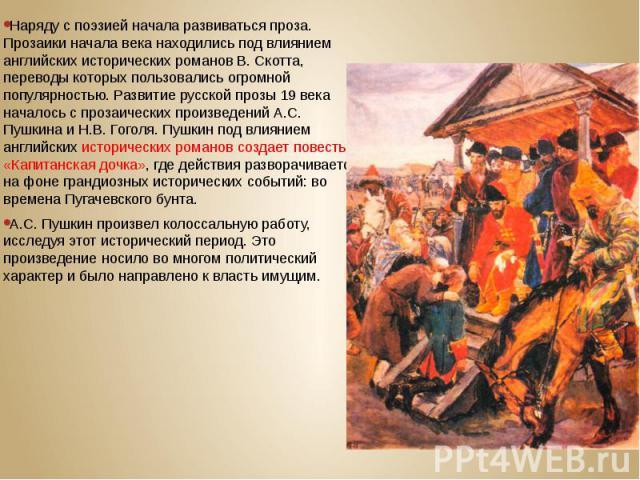 Наряду с поэзией начала развиваться проза. Прозаики начала века находились под влиянием английских исторических романов В. Скотта, переводы которых пользовались огромной популярностью. Развитие русской прозы 19 века началось с прозаических произведе…