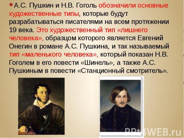 А.С. Пушкин и Н.В. Гоголь обозначили основные художественные типы, которые будут разрабатываться писателями на всем протяжении 19 века. Это художественный тип «лишнего человека», образцом которого является Евгений Онегин в романе А.С. Пушкина, и так…