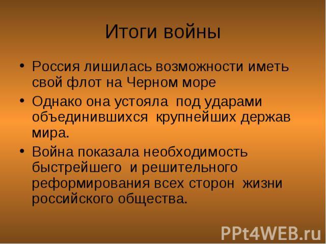 Россия лишилась возможности иметь свой флот на Черном море Россия лишилась возможности иметь свой флот на Черном море Однако она устояла под ударами объединившихся крупнейших держав мира. Война показала необходимость быстрейшего и решительного рефор…