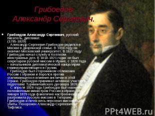 Грибоедов Александр Сергеевич. Грибоедов Александр Сергеевич, русский писатель,