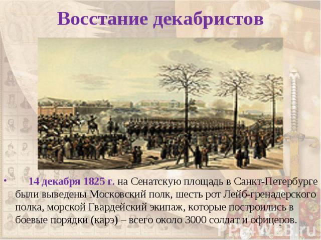 14 декабря 1825 г. на Сенатскую площадь в Санкт-Петербурге были выведены Московский полк, шесть рот Лейб-гренадерского полка, морской Гвардейский экипаж, которые построились в боевые порядки (карэ) – всего около 3000 солдат и офицеров. 14 декабря 18…