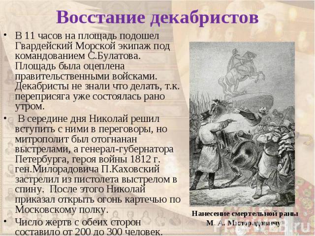 В 11 часов на площадь подошел Гвардейский Морской экипаж под командованием С.Булатова. Площадь была оцеплена правительственными войсками. Декабристы не знали что делать, т.к. переприсяга уже состоялась рано утром. В 11 часов на площадь подошел Гвард…