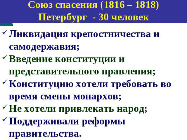 Союз спасения (1816 – 1818) Петербург - 30 человек Ликвидация крепостничества и самодержавия; Введение конституции и представительного правления; Конституцию хотели требовать во время смены монархов; Не хотели привлекать народ; Поддерживали реформы …