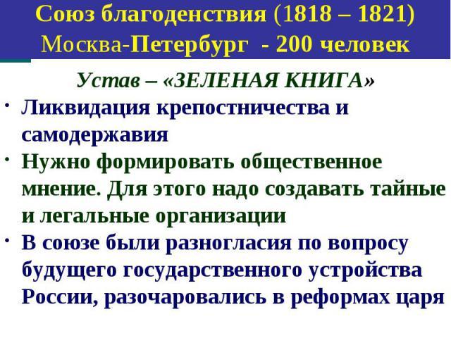 Союз спасения (1816 – 1818) Петербург - 30 человек Устав – «ЗЕЛЕНАЯ КНИГА» Ликвидация крепостничества и самодержавия Нужно формировать общественное мнение. Для этого надо создавать тайные и легальные организации В союзе были разногласия по вопросу б…