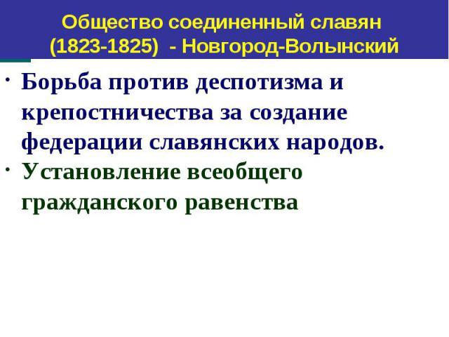 Общество соединенный славян (1823-1825) - Новгород-Волынский Борьба против деспотизма и крепостничества за создание федерации славянских народов. Установление всеобщего гражданского равенства