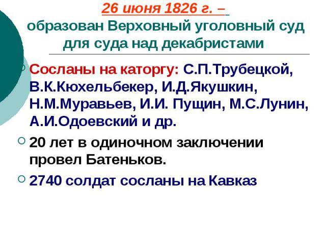 26 июня 1826 г. – образован Верховный уголовный суд для суда над декабристами Сосланы на каторгу: С.П.Трубецкой, В.К.Кюхельбекер, И.Д.Якушкин, Н.М.Муравьев, И.И. Пущин, М.С.Лунин, А.И.Одоевский и др. 20 лет в одиночном заключении провел Батеньков. 2…