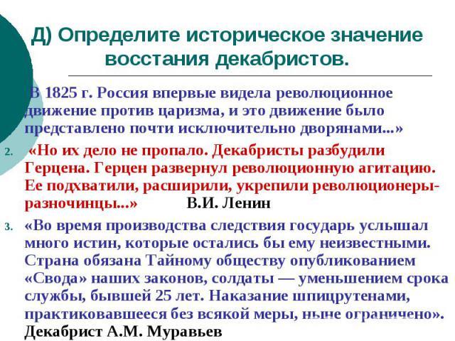 Д) Определите историческое значение восстания декабристов. В 1825 г. Россия впервые видела революционное движение против царизма, и это движение было представлено почти исключительно дворянами...» «Но их дело не пропало. Декабристы разбудили Герцена…