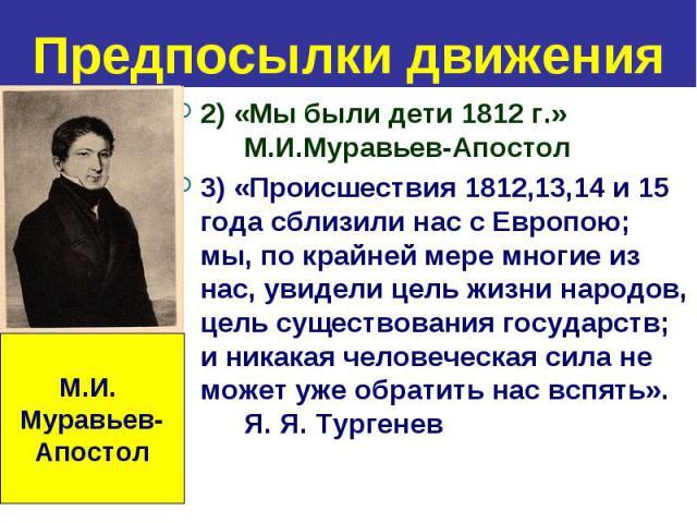 Предпосылки движения 2) «Мы были дети 1812 г.» М.И.Муравьев-Апостол 3) «Происшествия 1812,13,14 и 15 года сблизили нас с Европою; мы, по крайней мере многие из нас, увидели цель жизни народов, цель существования государств; и никакая человеческая си…