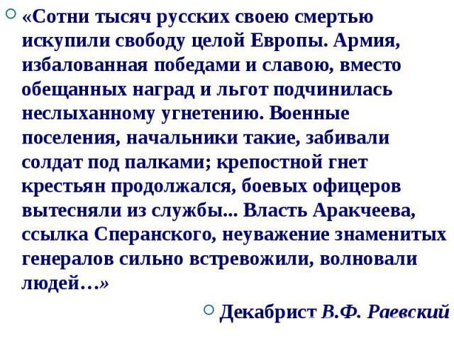 «Сотни тысяч русских своею смертью искупили свободу целой Европы. Армия, избалованная победами и славою, вместо обещанных наград и льгот подчинилась неслыханному угнетению. Военные поселения, начальники такие, забивали солдат под палками; крепостной…