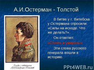 В битве у г. Витебска у Остермана спросили: «Силы на исходе. Что же делать?». В