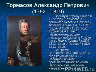 Военную службу начал в 1772 году. Тормасов А.П принимал участие в русско - турец