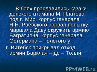В боях прославились казаки донского атамана М. Платова под г. Мир, корпус генера