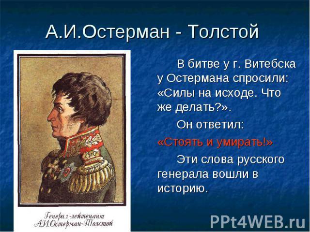 В битве у г. Витебска у Остермана спросили: «Силы на исходе. Что же делать?». В битве у г. Витебска у Остермана спросили: «Силы на исходе. Что же делать?». Он ответил: «Стоять и умирать!» Эти слова русского генерала вошли в историю.