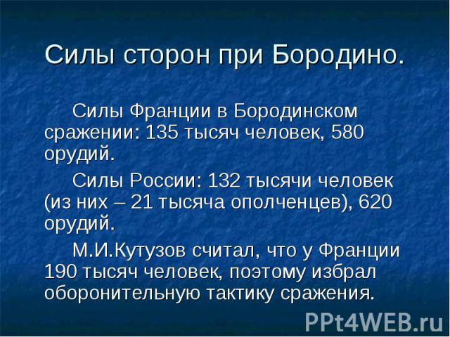 Силы Франции в Бородинском сражении: 135 тысяч человек, 580 орудий. Силы Франции в Бородинском сражении: 135 тысяч человек, 580 орудий. Силы России: 132 тысячи человек (из них – 21 тысяча ополченцев), 620 орудий. М.И.Кутузов считал, что у Франции 19…