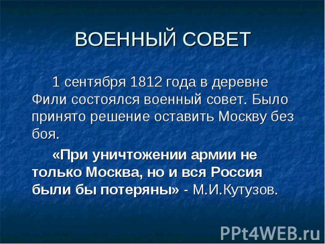 1 сентября 1812 года в деревне Фили состоялся военный совет. Было принято решение оставить Москву без боя. 1 сентября 1812 года в деревне Фили состоялся военный совет. Было принято решение оставить Москву без боя. «При уничтожении армии не только Мо…