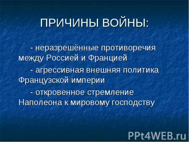 - неразрешённые противоречия между Россией и Францией - неразрешённые противоречия между Россией и Францией - агрессивная внешняя политика Французской империи - откровенное стремление Наполеона к мировому господству