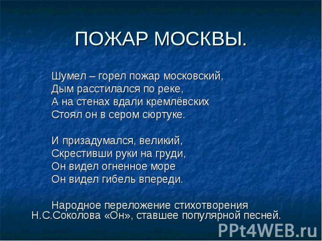 Шумел – горел пожар московский, Шумел – горел пожар московский, Дым расстилался по реке, А на стенах вдали кремлёвских Стоял он в сером сюртуке. И призадумался, великий, Скрестивши руки на груди, Он видел огненное море Он видел гибель впереди. Народ…