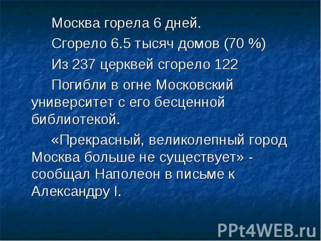 Москва горела 6 дней. Москва горела 6 дней. Сгорело 6.5 тысяч домов (70 %) Из 237 церквей сгорело 122 Погибли в огне Московский университет с его бесценной библиотекой. «Прекрасный, великолепный город Москва больше не существует» - сообщал Наполеон …