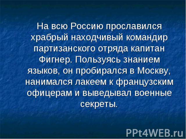 На всю Россию прославился храбрый находчивый командир партизанского отряда капитан Фигнер. Пользуясь знанием языков, он пробирался в Москву, нанимался лакеем к французским офицерам и выведывал военные секреты.
