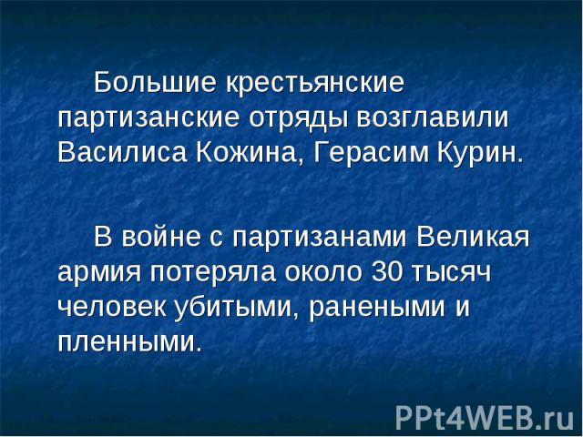 Большие крестьянские партизанские отряды возглавили Василиса Кожина, Герасим Курин. В войне с партизанами Великая армия потеряла около 30 тысяч человек убитыми, ранеными и пленными.