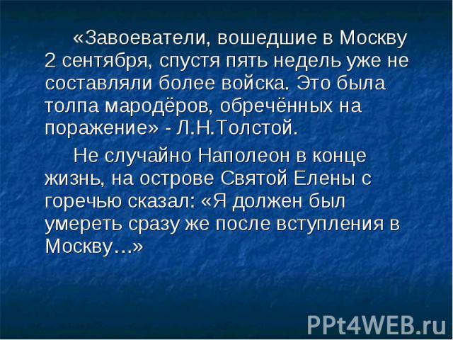 «Завоеватели, вошедшие в Москву 2 сентября, спустя пять недель уже не составляли более войска. Это была толпа мародёров, обречённых на поражение» - Л.Н.Толстой. «Завоеватели, вошедшие в Москву 2 сентября, спустя пять недель уже не составляли более в…