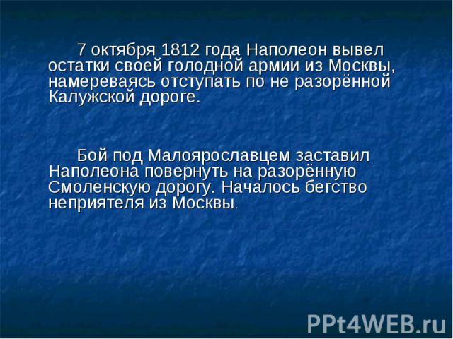 7 октября 1812 года Наполеон вывел остатки своей голодной армии из Москвы, намереваясь отступать по не разорённой Калужской дороге. Бой под Малоярославцем заставил Наполеона повернуть на разорённую Смоленскую дорогу. Началось бегство неприятеля из Москвы.