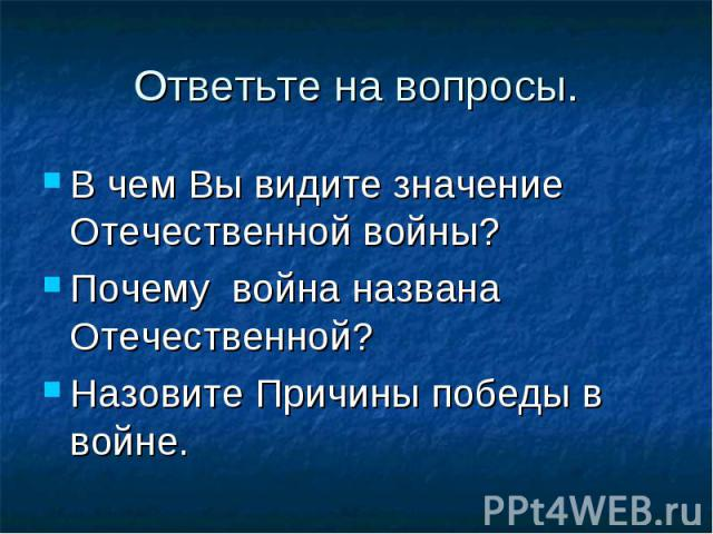 В чем Вы видите значение Отечественной войны? В чем Вы видите значение Отечественной войны? Почему война названа Отечественной? Назовите Причины победы в войне.
