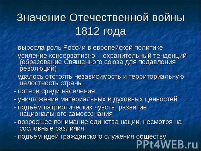 - выросла роль России в европейской политике - выросла роль России в европейской политике - усиление консервативно - охранительный тенденций (образование Священного союза для подавления революций) - удалось отстоять независимость и территориальную ц…