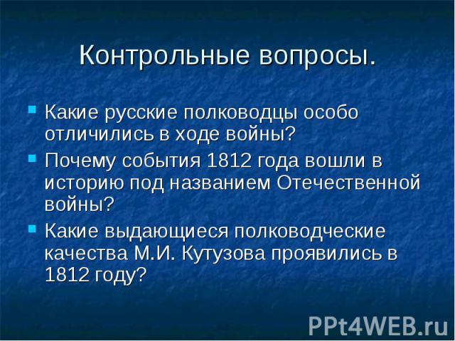 Какие русские полководцы особо отличились в ходе войны? Какие русские полководцы особо отличились в ходе войны? Почему события 1812 года вошли в историю под названием Отечественной войны? Какие выдающиеся полководческие качества М.И. Кутузова прояви…
